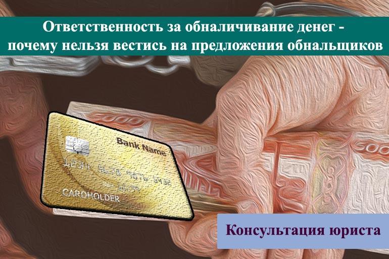 Ответственность за обналичивание денег - почему нельзя вестись на предложения обнальщиков